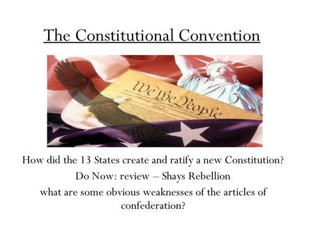 The Constitutional Convention How did the 13 States create and ratify a new Constitution? Do Now: review – Shays Rebellion what are some obvious weaknesses.