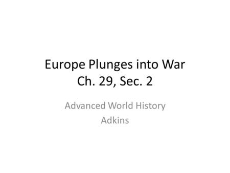 Europe Plunges into War Ch. 29, Sec. 2 Advanced World History Adkins.