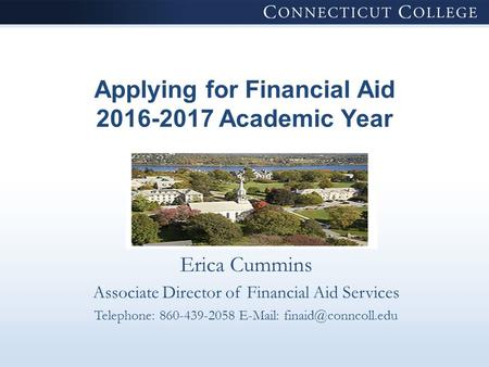 Applying for Financial Aid 2016-2017 Academic Year Erica Cummins Associate Director of Financial Aid Services Telephone: 860-439-2058