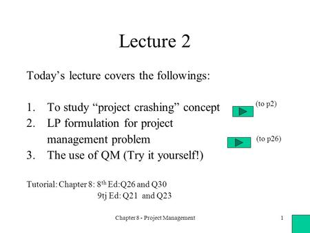 "Chapter 8 - Project Management1 Lecture 2 Today's lecture covers the followings: 1.To study ""project crashing"" concept 2.LP formulation for project management."