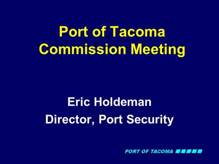 PORT OF TACOMA Port of Tacoma Commission Meeting Eric Holdeman Director, Port Security.