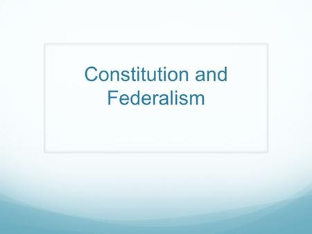 Constitution and Federalism. Learning Objectives Understand the Basic structure of the United States Constitution Identify how the Constitution creates.