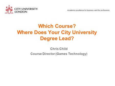 Academic excellence for business and the professions Which Course? Where Does Your City University Degree Lead? Chris Child Course Director (Games Technology)