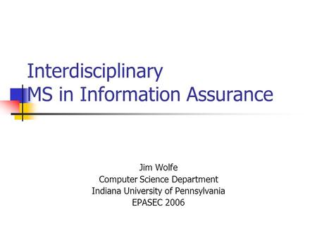 Interdisciplinary MS in Information Assurance Jim Wolfe Computer Science Department Indiana University of Pennsylvania EPASEC 2006.