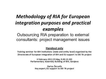 Methodology of RIA for European integration purposes and practical examples Outsourcing RIA preparation to external consultants: project management issues.