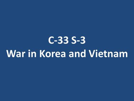 C-33 S-3 War in Korea and Vietnam. C-33 S-3 Main Idea: In Asia, the Cold War flared into actual wars supported mainly by the superpowers Why it Matters.