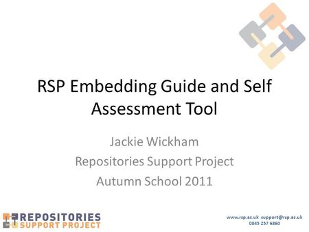 0845 257 6860 RSP Embedding Guide and Self Assessment Tool Jackie Wickham Repositories Support Project Autumn School 2011.