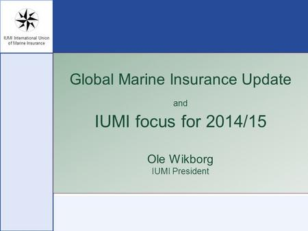 IUMI International Union of Marine Insurance Global Marine Insurance Update and IUMI focus for 2014/15 Ole Wikborg IUMI President.