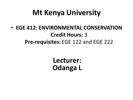 Mt Kenya University EGE 412: ENVIRONMENTAL <strong>CONSERVATION</strong> Credit Hours: 3 Pre-requisites: EGE 122 <strong>and</strong> EGE 222 Lecturer: Odanga L.