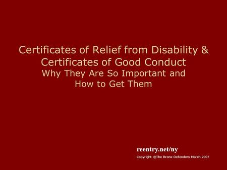 Certificates of Relief from Disability & Certificates of Good Conduct Why They Are So Important and How to Get Them reentry.net/ny Copyright ©The Bronx.