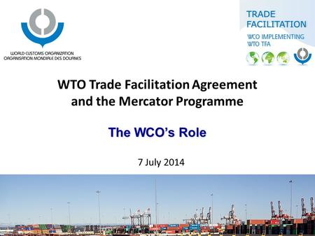 The WCO's Role WTO Trade Facilitation Agreement and the Mercator Programme The WCO's Role 7 July 2014.