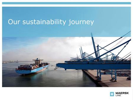 Our sustainability journey. Insert department name via 'View/Header and Footer…' Why? Slide no. 2 Maersk Line Sustainability.