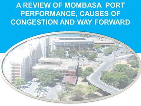 A REVIEW OF MOMBASA PORT PERFORMANCE, CAUSES OF CONGESTION AND WAY FORWARD.