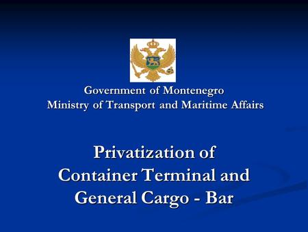 Government of Montenegro Ministry of Transport and Maritime Affairs Privatization of Container Terminal and General Cargo - Bar.