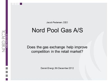 Does the gas exchange help improve competition in the retail market? Dansk Energi, 5th December 2012 Jacob Pedersen, CEO Nord Pool Gas A/S.