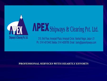 PROFESSIONAL SERVICES WITH HEARTLY EFFORTS APEX SHIPWAYS & CLEARING PVT. LTD INTRODUCTION HANDLING EXPERIENCE OF 300 CONTAINERS PER HANDLING EXPERIENCE.