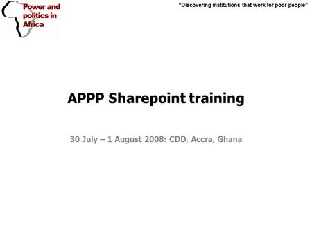 """Discovering institutions that work for poor people"" APPP Sharepoint training 30 July – 1 August 2008: CDD, Accra, Ghana ""Discovering institutions that."