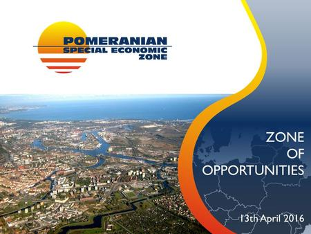 ZONE OF OPPORTUNITIES 13th April 2016. POLISH SPECIAL ECONOMIC ZONES Is a part of territory of Poland (greenfield/brownfield) in which business may be.