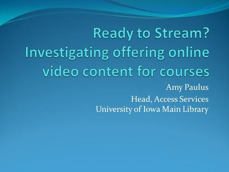 Amy Paulus Head, Access Services University of Iowa Main Library.