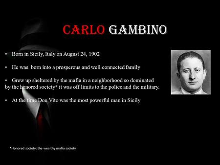 Carlo Gambino *Honored society: the wealthy mafia society Born in Sicily, Italy on August 24, 1902 He was born into a prosperous and well connected family.