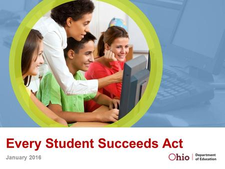 Every Student Succeeds Act January 2016. Christopher Woolard Senior Executive Director, Center for Accountability and Continuous Improvement Colleen D.