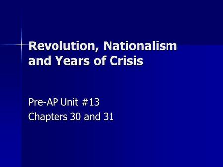 Revolution, Nationalism <strong>and</strong> Years of Crisis Pre-AP Unit #13 Chapters 30 <strong>and</strong> 31.