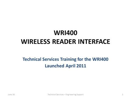 WRI400 WIRELESS READER INTERFACE Technical Services Training for the WRI400 Launched April 2011 June 16Technical Services – Engineering Support1.