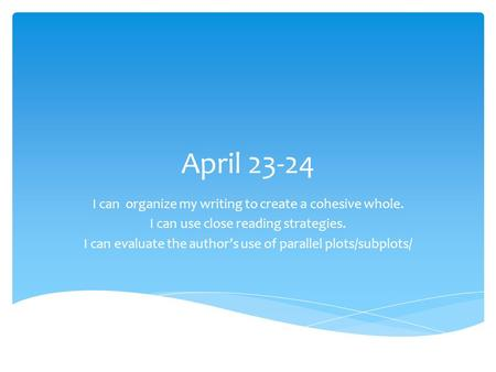 April 23-24 I can organize my writing to create a cohesive whole. I can use close reading strategies. I can evaluate the author's use of parallel plots/subplots/