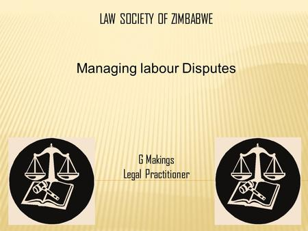 LAW SOCIETY OF ZIMBABWE Managing labour Disputes G Makings Legal Practitioner.