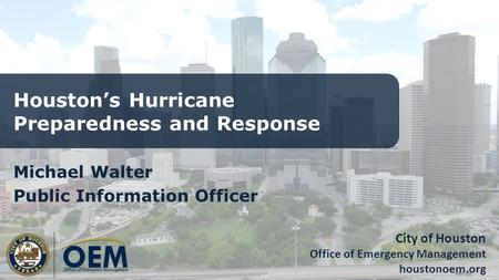 City of Houston Office of Emergency Management houstonoem.org Houston's Hurricane Preparedness and Response Michael Walter Public Information Officer.