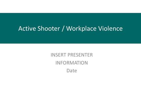 Active Shooter / Workplace Violence INSERT PRESENTER INFORMATION Date.