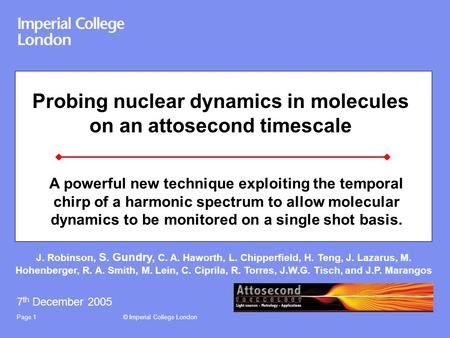 © Imperial College LondonPage 1 Probing nuclear dynamics in molecules on an attosecond timescale 7 th December 2005 J. Robinson, S. Gundry, C. A. Haworth,