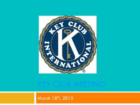 KEY CLUB MEETING March 18 th, 2015. Key Club Pledge I pledge, on my honor, to uphold the Objects of Key Club International; to build my home, school and.