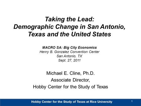 Hobby Center for the Study of Texas at Rice University Taking the Lead: Demographic Change in San Antonio, Texas and the United States MACRO SA: Big City.