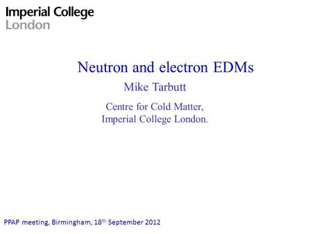 Neutron and electron EDMs PPAP meeting, Birmingham, 18 th September 2012 Mike Tarbutt Centre for Cold Matter, Imperial College London.