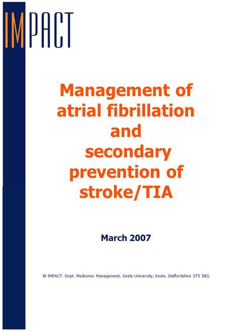 Management of atrial fibrillation and secondary prevention of stroke/TIA March 2007  IMPACT. Dept. Medicines Management, Keele University, Keele, Staffordshire.