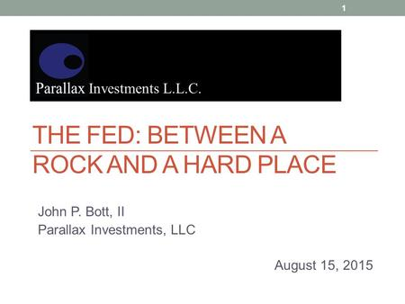 THE FED: BETWEEN A ROCK AND A HARD PLACE John P. Bott, II Parallax Investments, LLC August 15, 2015 Investments L.L.C. 1.