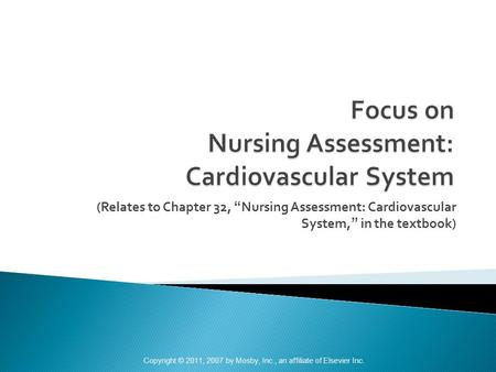 "(Relates to Chapter 32, ""Nursing Assessment: Cardiovascular System,"" in the textbook) Copyright © 2011, 2007 by Mosby, Inc., an affiliate of Elsevier Inc."