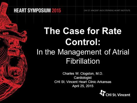 The Case for Rate Control: In the Management of Atrial Fibrillation Charles W. Clogston, M.D. Cardiologist CHI St. Vincent Heart Clinic Arkansas April.