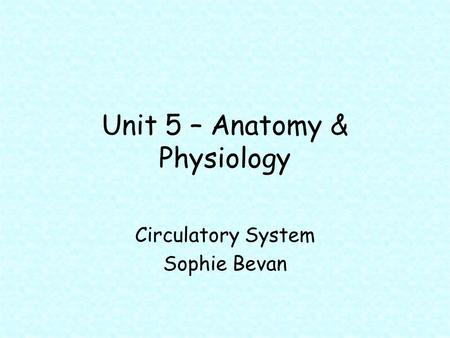 Unit 5 – Anatomy & Physiology Circulatory System Sophie Bevan.