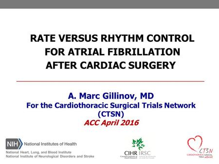 A. Marc Gillinov, MD For the Cardiothoracic Surgical Trials Network (CTSN) ACC April 2016 RATE VERSUS RHYTHM CONTROL FOR ATRIAL FIBRILLATION AFTER CARDIAC.