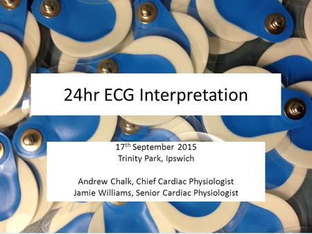 24hr ECG Interpretation 17 th September 2015 Trinity Park, Ipswich Andrew Chalk, Chief Cardiac Physiologist Jamie Williams, Senior Cardiac Physiologist.