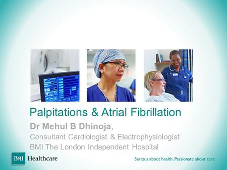 Palpitations & Atrial Fibrillation Dr Mehul B Dhinoja, Consultant Cardiologist & Electrophysiologist BMI The London Independent Hospital.