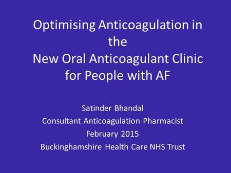 Optimising Anticoagulation in the New Oral Anticoagulant Clinic for People with AF Satinder Bhandal Consultant Anticoagulation Pharmacist February 2015.