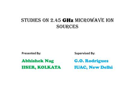 Studies on 2.45 GHz microwave ion sources Abhishek Nag IISER, KOLKATA Presented By: G.O. Rodrigues IUAC, New Delhi Supervised By: