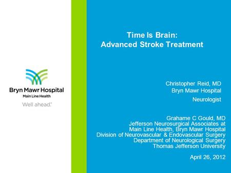 Time Is Brain: Advanced Stroke Treatment Grahame C Gould, MD Jefferson Neurosurgical Associates at Main Line Health, Bryn Mawr Hospital Division of Neurovascular.