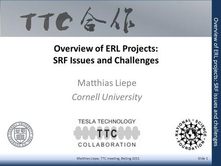 Overview of ERL Projects: SRF Issues and Challenges Matthias Liepe Cornell University Matthias Liepe, TTC meeting, Beijing 2011 Slide 1 Overview of ERL.