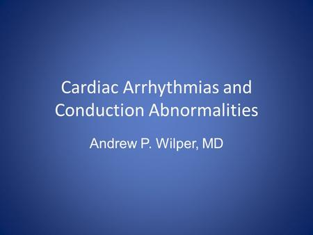 Cardiac Arrhythmias and Conduction Abnormalities Andrew P. Wilper, MD.