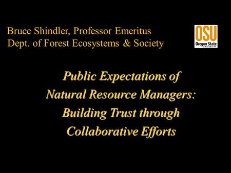 Bruce Shindler, Professor Emeritus Dept. of Forest Ecosystems & Society Public Expectations of Natural Resource Managers: Building Trust through Collaborative.