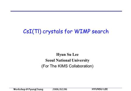 PyungChang 2006/02/06 HYUNSU LEE CsI(Tl) crystals for WIMP search Hyun Su Lee Seoul National University (For The KIMS Collaboration)